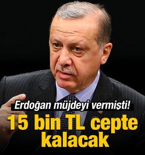 Erdoğan müjdeyi vermişti! 15 bin TL cepte kalacak