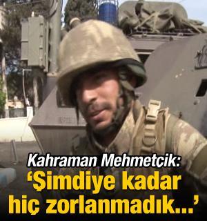 Kahraman Mehmetçik: Şimdiye kadar hiç zorlanmadık