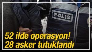 52 ilde operasyon! 28 asker tutuklandı