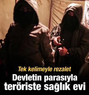 Rezalet! Devletin parasıyla teröriste sağlık evi