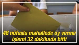 48 nüfuslu mahallede oy verme işlemi 32 dakikada bitti