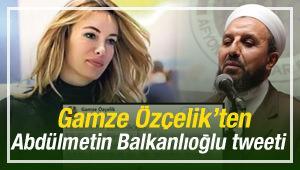 Gamze Özçelik'ten Abdülmetin Balkanlıoğlu tweeti