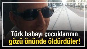 Türk babayı çocuklarının gözü önünde öldürdüler!