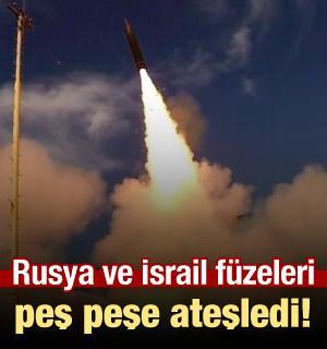 Rusya ve İsrail füzeleri peş peşe ateşledi!
