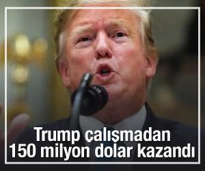 Trump çalışmadan 150 milyon dolar kazandı