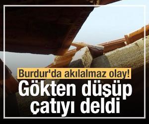 Burdur'da akılalmaz olay! Gökten düşüp çatıyı deldi